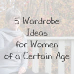5 Wardrobe Ideas for Women of a Certain Aige